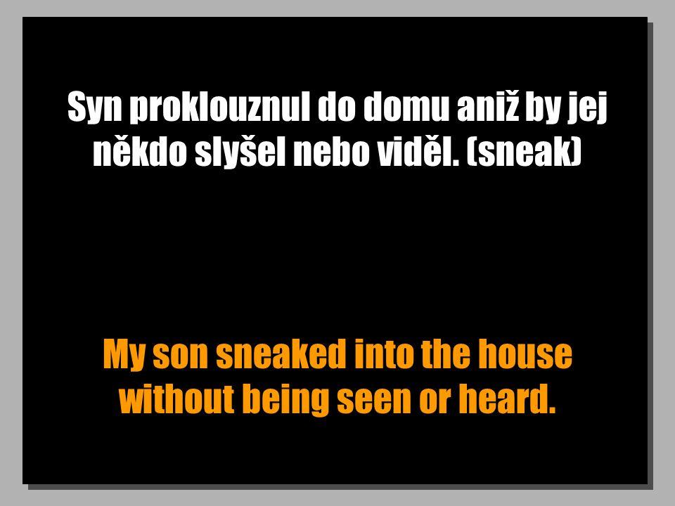 Syn proklouznul do domu aniž by jej někdo slyšel nebo viděl. (sneak) My son sneaked into the house without being seen or heard.