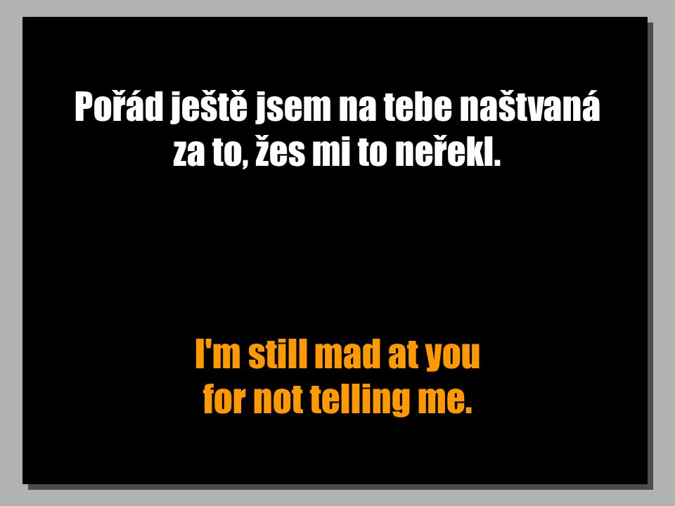Pořád ještě jsem na tebe naštvaná za to, žes mi to neřekl. I'm still mad at you for not telling me.
