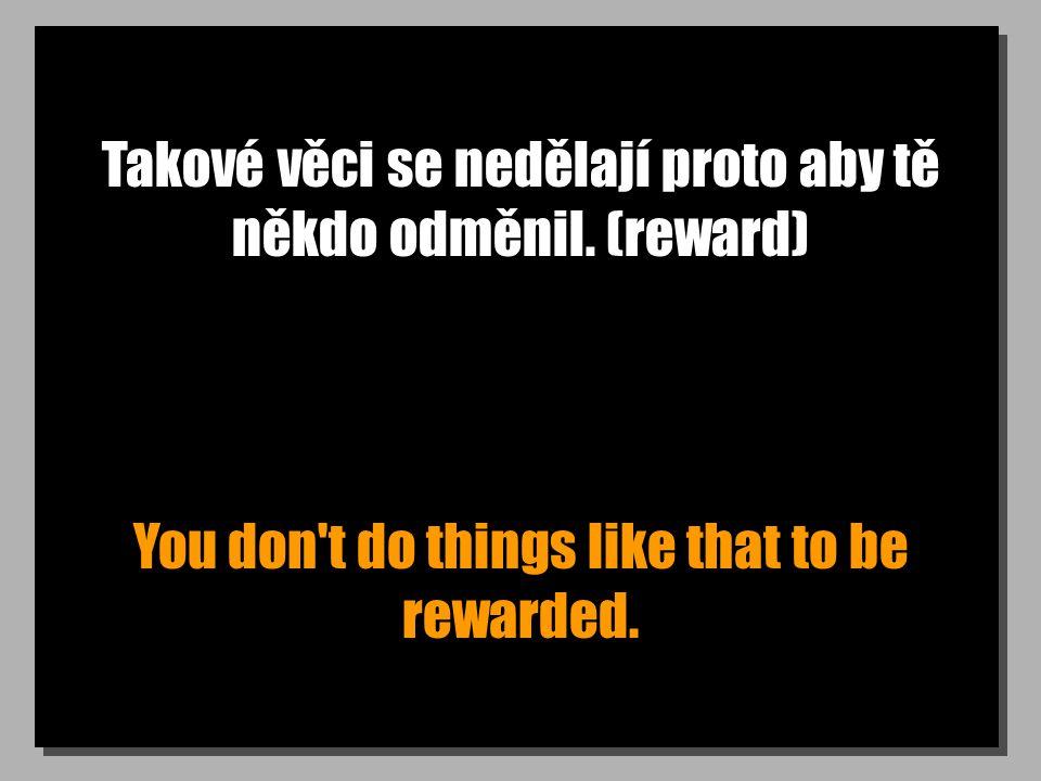 Takové věci se nedělají proto aby tě někdo odměnil. (reward) You don't do things like that to be rewarded.