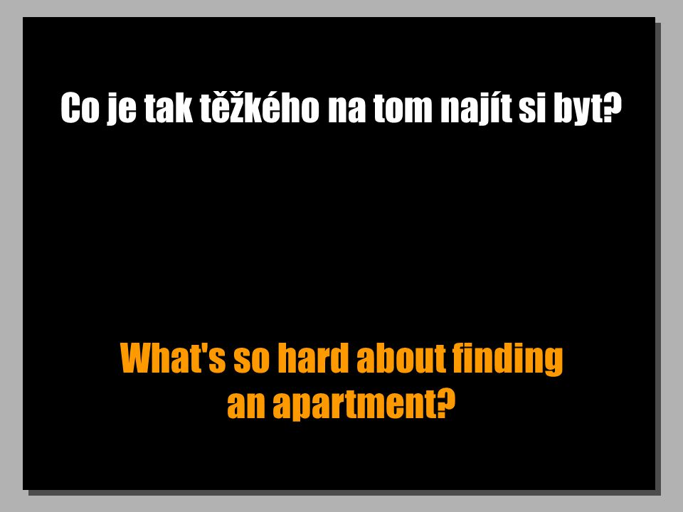 Co je tak těžkého na tom najít si byt? What s so hard about finding an apartment?