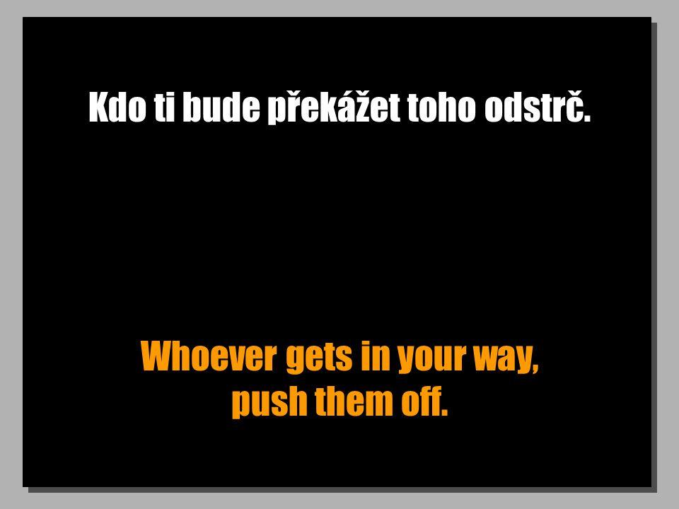 Kdo ti bude překážet toho odstrč. Whoever gets in your way, push them off.