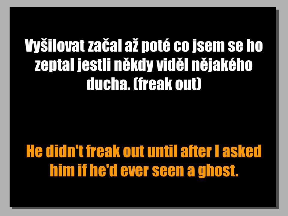 Vyšilovat začal až poté co jsem se ho zeptal jestli někdy viděl nějakého ducha. (freak out) He didn't freak out until after I asked him if he'd ever s