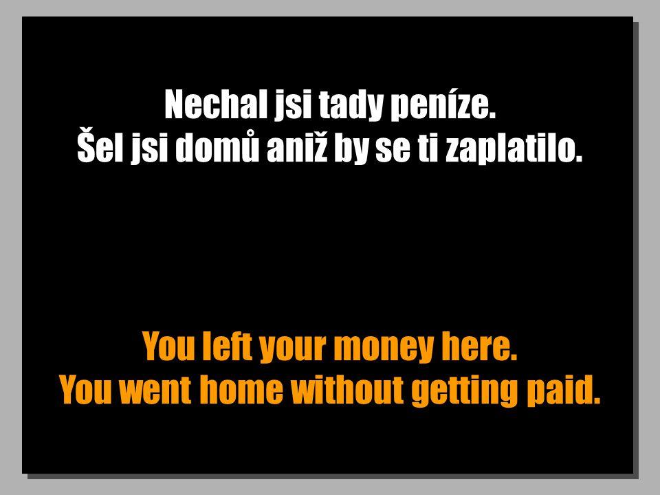 Nechal jsi tady peníze. You left your money here. Šel jsi domů aniž by se ti zaplatilo. You went home without getting paid.