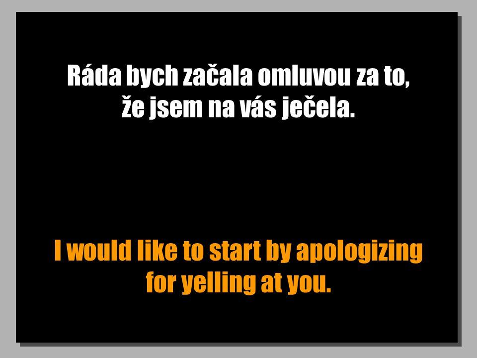 Ráda bych začala omluvou za to, že jsem na vás ječela. I would like to start by apologizing for yelling at you.