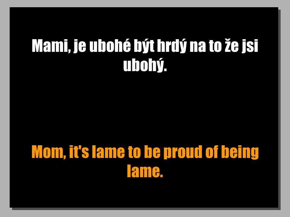 Mami, je ubohé být hrdý na to že jsi ubohý. Mom, it's lame to be proud of being lame.