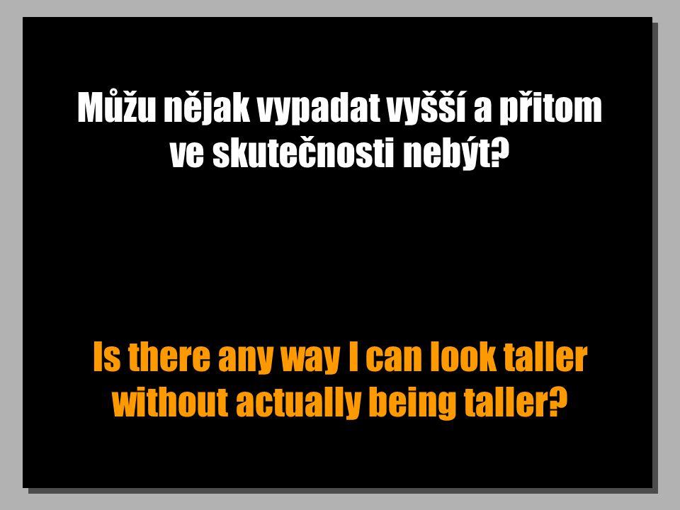 Můžu nějak vypadat vyšší a přitom ve skutečnosti nebýt? Is there any way I can look taller without actually being taller?
