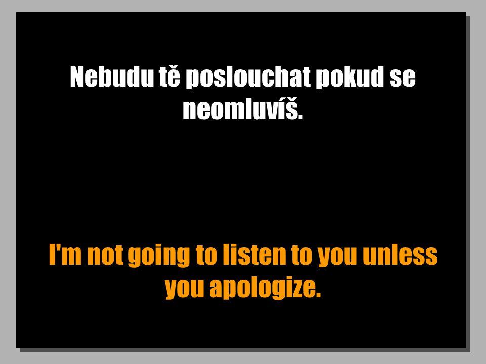 Nebudu tě poslouchat pokud se neomluvíš. I'm not going to listen to you unless you apologize.