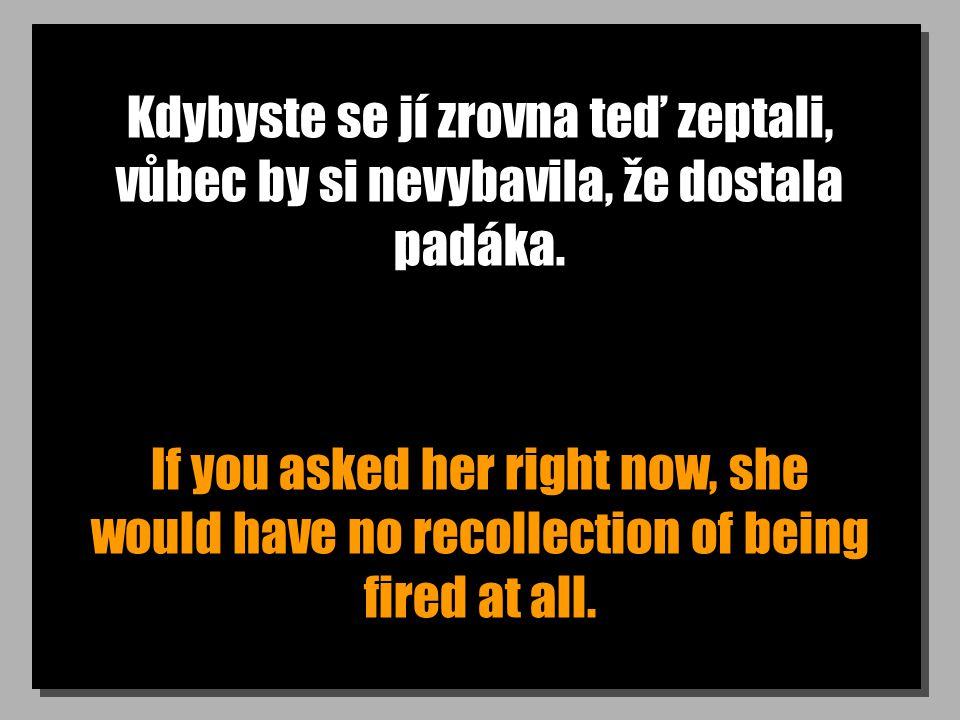 Kdybyste se jí zrovna teď zeptali, vůbec by si nevybavila, že dostala padáka. If you asked her right now, she would have no recollection of being fire