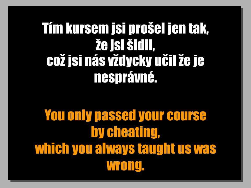 Tím kursem jsi prošel jen tak, že jsi šidil, You only passed your course by cheating, což jsi nás vždycky učil že je nesprávné. which you always taugh