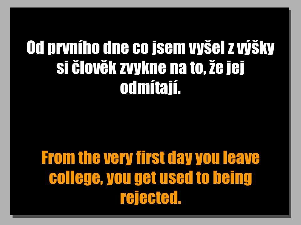 Od prvního dne co jsem vyšel z výšky si člověk zvykne na to, že jej odmítají. From the very first day you leave college, you get used to being rejecte
