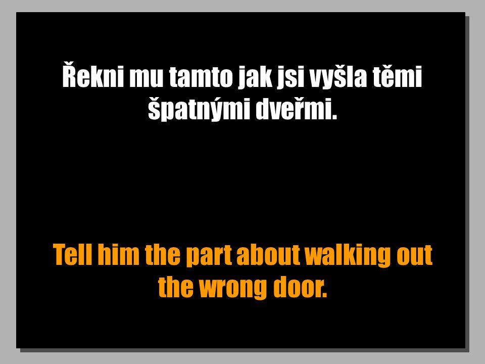 Řekni mu tamto jak jsi vyšla těmi špatnými dveřmi. Tell him the part about walking out the wrong door.