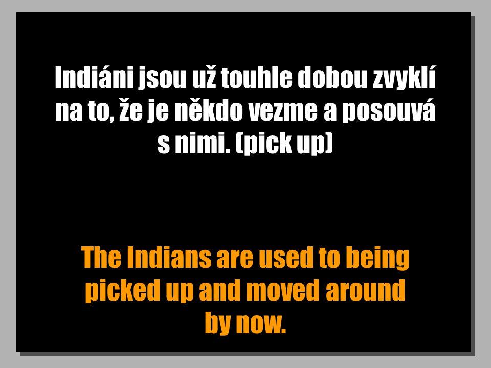 Indiáni jsou už touhle dobou zvyklí na to, že je někdo vezme a posouvá s nimi. (pick up) The Indians are used to being picked up and moved around by n