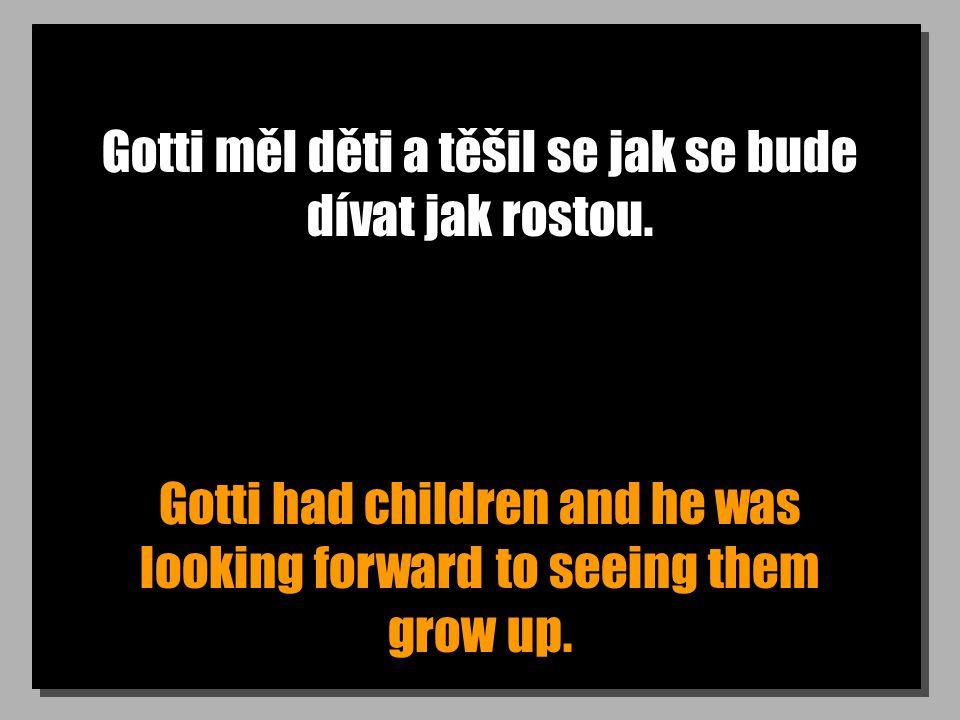 Gotti měl děti a těšil se jak se bude dívat jak rostou. Gotti had children and he was looking forward to seeing them grow up.
