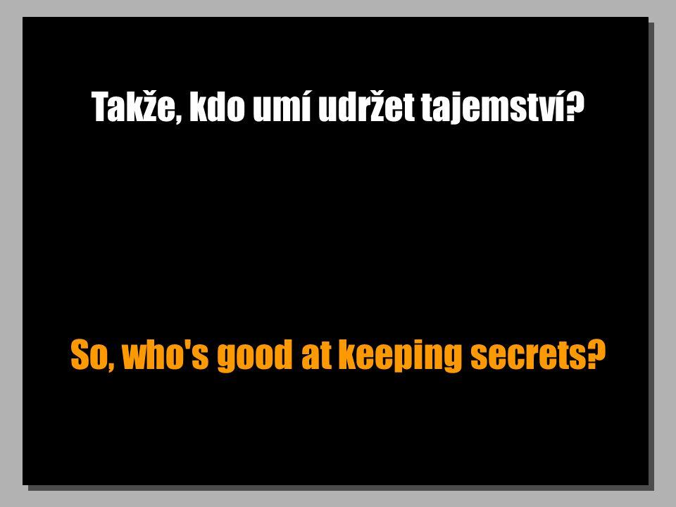 Takže, kdo umí udržet tajemství? So, who's good at keeping secrets?