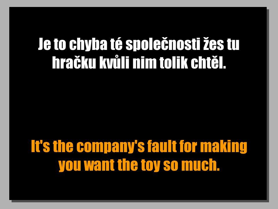 Je to chyba té společnosti žes tu hračku kvůli nim tolik chtěl. It's the company's fault for making you want the toy so much.