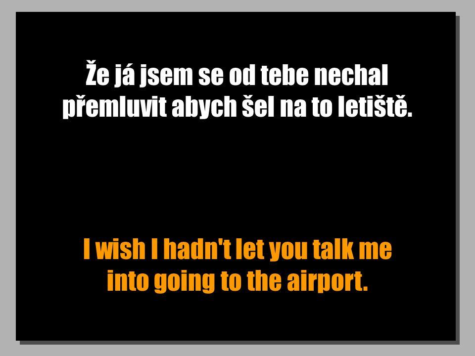 Že já jsem se od tebe nechal přemluvit abych šel na to letiště. I wish I hadn't let you talk me into going to the airport.