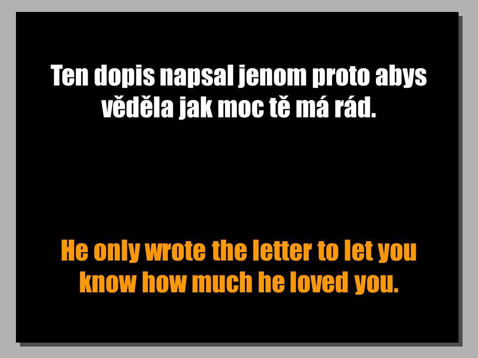 Ten dopis napsal jenom proto abys věděla jak moc tě má rád. He only wrote the letter to let you know how much he loved you.
