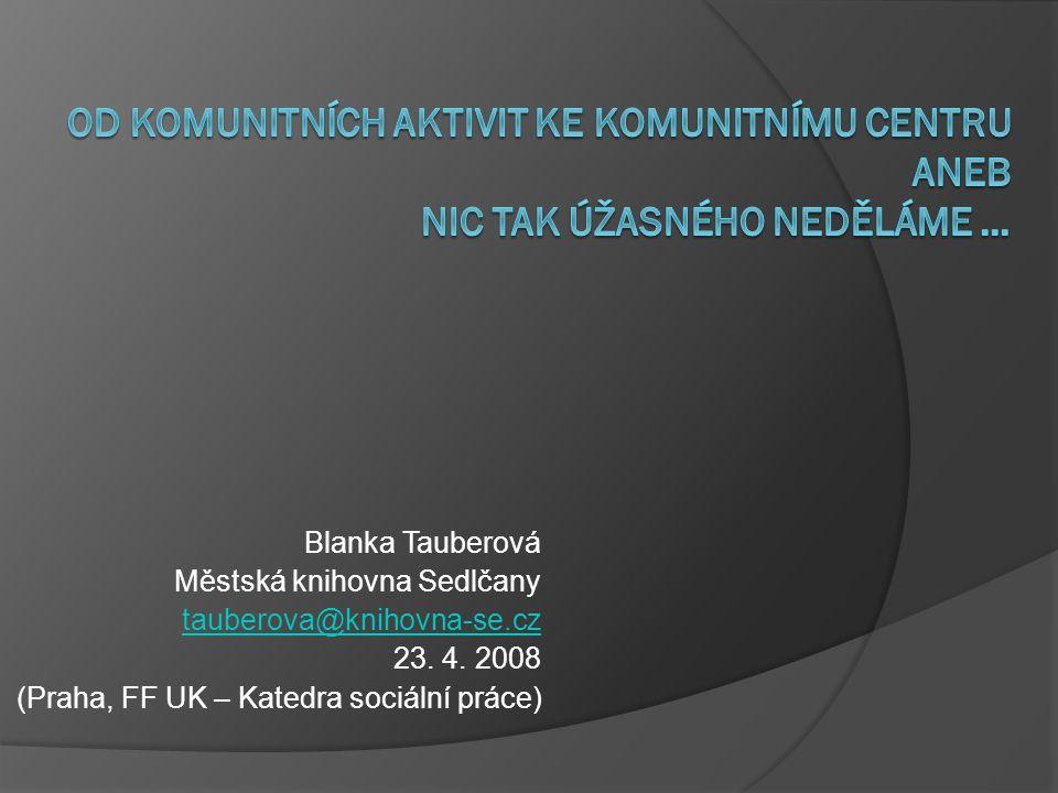 Blanka Tauberová Městská knihovna Sedlčany tauberova@knihovna-se.cz 23. 4. 2008 (Praha, FF UK – Katedra sociální práce)