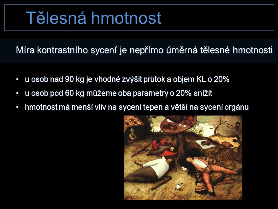 Tělesná hmotnost Míra kontrastního sycení je nepřímo úměrná tělesné hmotnosti • u osob nad 90 kg je vhodné zvýšit průtok a objem KL o 20% • u osob pod