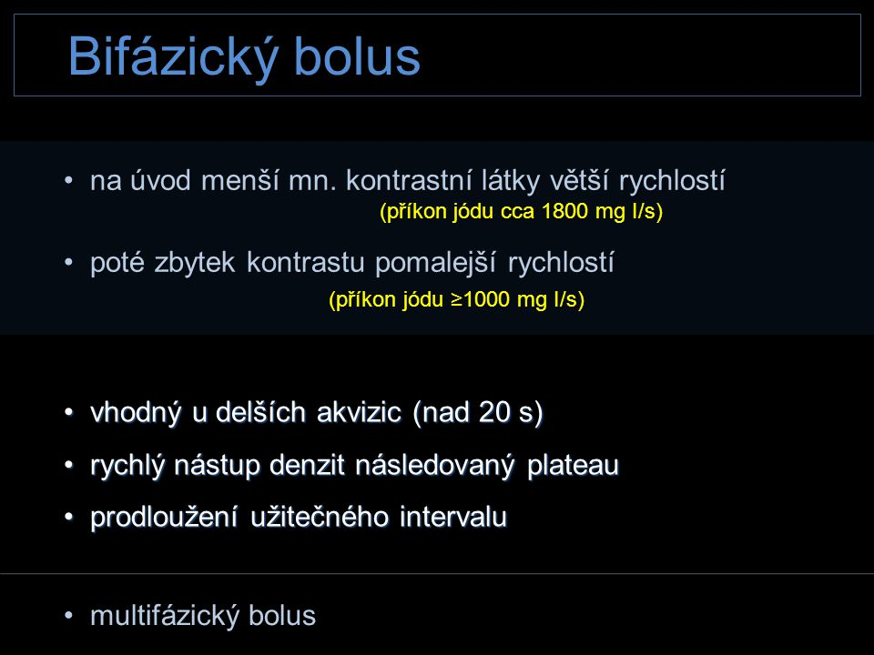 Bifázický bolus • na úvod menší mn. kontrastní látky větší rychlostí (příkon jódu cca 1800 mg I/s) (příkon jódu cca 1800 mg I/s) • poté zbytek kontras