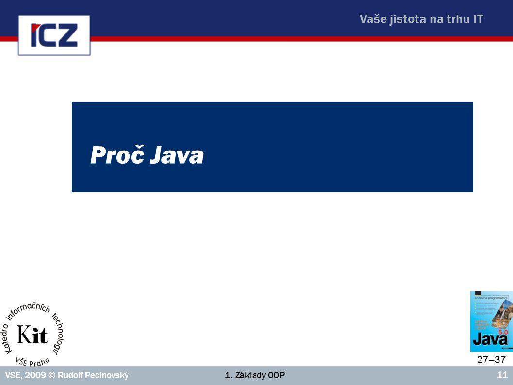 Vaše jistota na trhu IT 1. Základy OOPVSE, 2009 © Rudolf Pecinovský 11 Proč Java 27–37