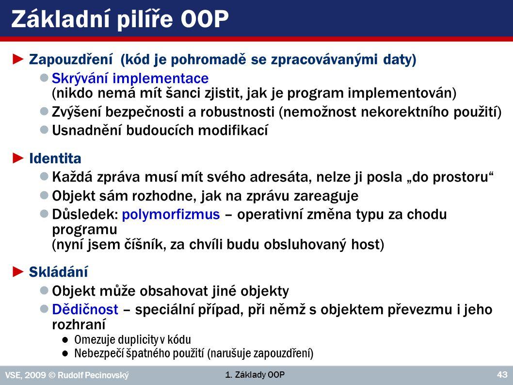 1. Základy OOP VSE, 2009 © Rudolf Pecinovský 43 Základní pilíře OOP ►Zapouzdření (kód je pohromadě se zpracovávanými daty) ● Skrývání implementace (ni