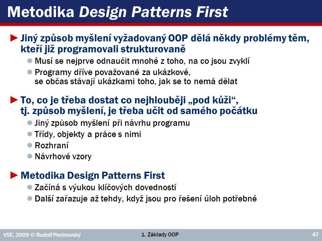1. Základy OOP VSE, 2009 © Rudolf Pecinovský 47 Metodika Design Patterns First ►Jiný způsob myšlení vyžadovaný OOP dělá někdy problémy těm, kteří již