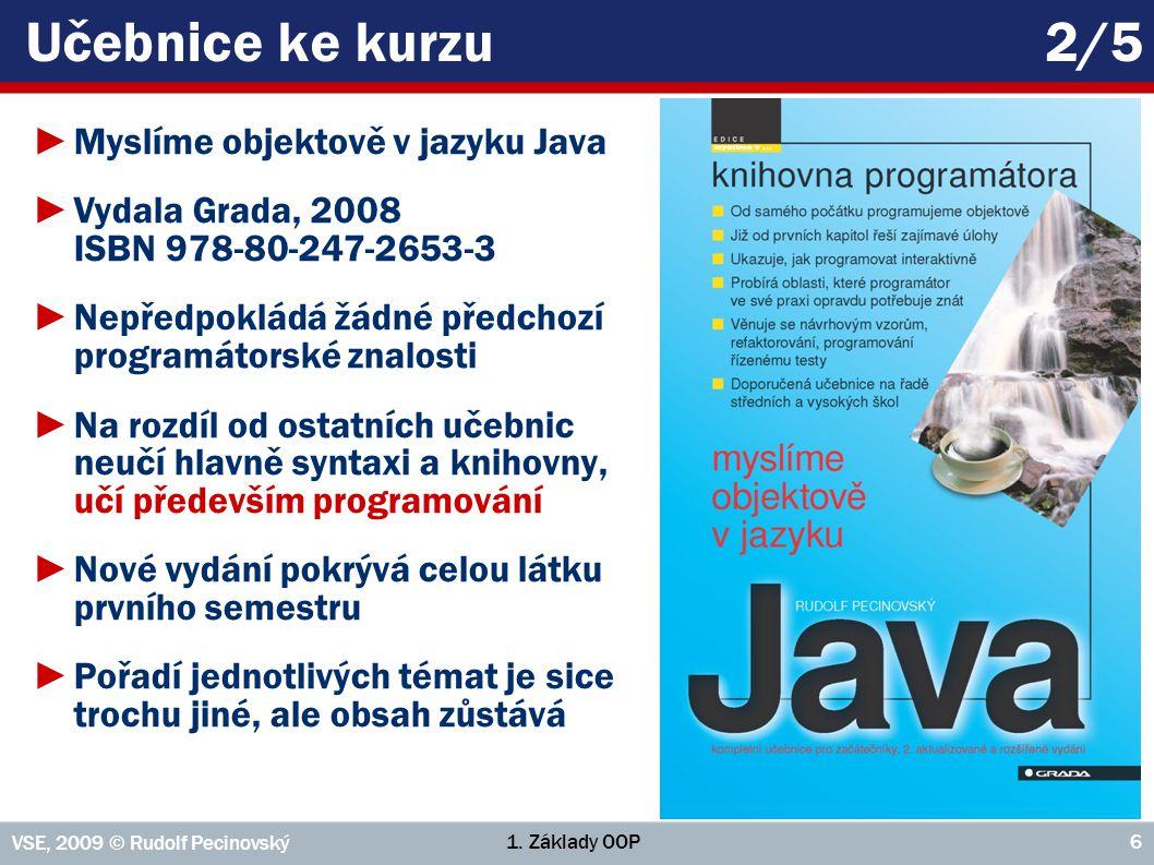 1. Základy OOP VSE, 2009 © Rudolf Pecinovský 6 Učebnice ke kurzu2/5 ►Myslíme objektově v jazyku Java ►Vydala Grada, 2008 ISBN 978-80-247-2653-3 ►Nepře