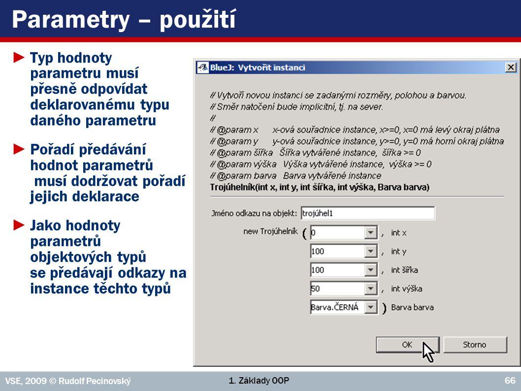 1. Základy OOP VSE, 2009 © Rudolf Pecinovský 66 Parametry – použití ►Typ hodnoty parametru musí přesně odpovídat deklarovanému typu daného parametru ►