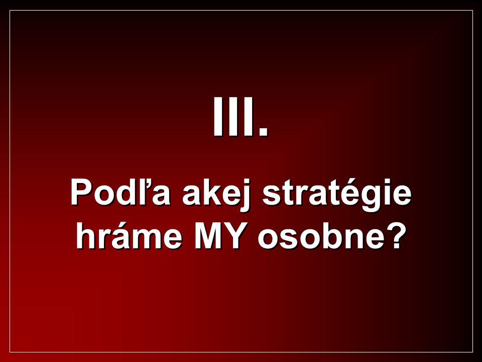 III. Podľa akej stratégie hráme MY osobne? III. Podľa akej stratégie hráme MY osobne?