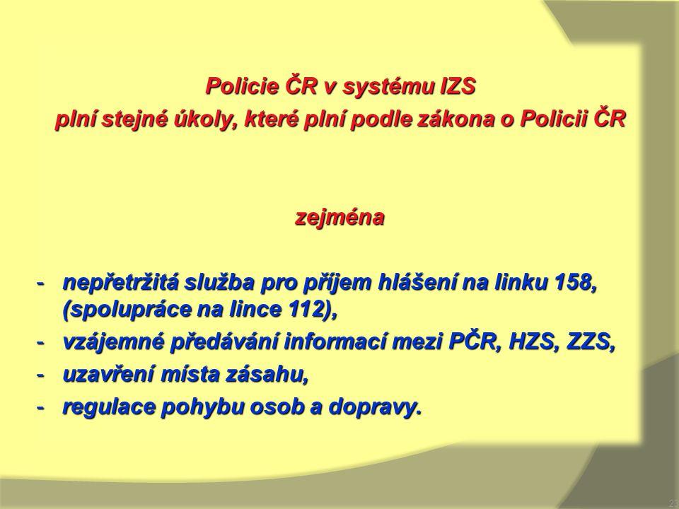 Policie ČR v systému IZS plní stejné úkoly, které plní podle zákona o Policii ČR zejména -nepřetržitá služba pro příjem hlášení na linku 158, (spolupr