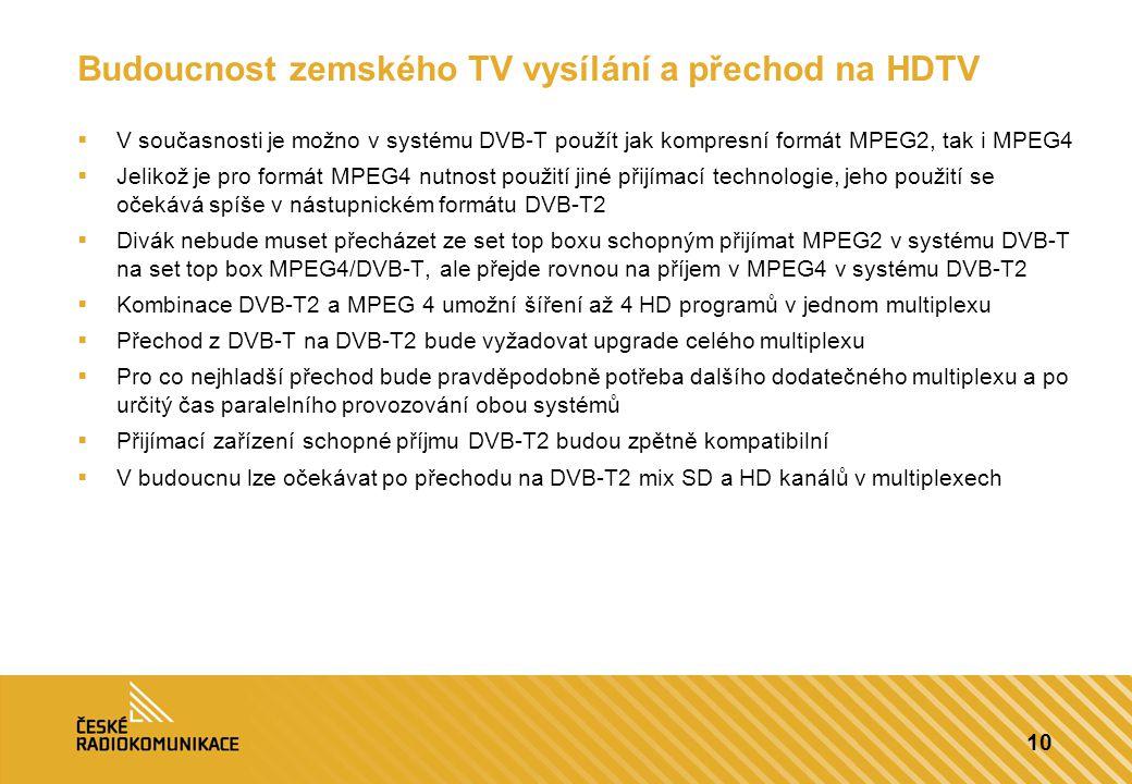 10 Budoucnost zemského TV vysílání a přechod na HDTV  V současnosti je možno v systému DVB-T použít jak kompresní formát MPEG2, tak i MPEG4  Jelikož je pro formát MPEG4 nutnost použití jiné přijímací technologie, jeho použití se očekává spíše v nástupnickém formátu DVB-T2  Divák nebude muset přecházet ze set top boxu schopným přijímat MPEG2 v systému DVB-T na set top box MPEG4/DVB-T, ale přejde rovnou na příjem v MPEG4 v systému DVB-T2  Kombinace DVB-T2 a MPEG 4 umožní šíření až 4 HD programů v jednom multiplexu  Přechod z DVB-T na DVB-T2 bude vyžadovat upgrade celého multiplexu  Pro co nejhladší přechod bude pravděpodobně potřeba dalšího dodatečného multiplexu a po určitý čas paralelního provozování obou systémů  Přijímací zařízení schopné příjmu DVB-T2 budou zpětně kompatibilní  V budoucnu lze očekávat po přechodu na DVB-T2 mix SD a HD kanálů v multiplexech