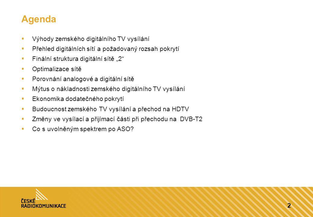 """2 Agenda  Výhody zemského digitálního TV vysílání  Přehled digitálních sítí a požadovaný rozsah pokrytí  Finální struktura digitální sítě """"2  Optimalizace sítě  Porovnání analogové a digitální sítě  Mýtus o nákladnosti zemského digitálního TV vysílání  Ekonomika dodatečného pokrytí  Budoucnost zemského TV vysílání a přechod na HDTV  Změny ve vysílací a přijímací části při přechodu na DVB-T2  Co s uvolněným spektrem po ASO"""