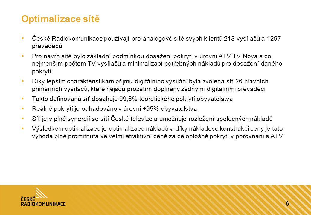 6 Optimalizace sítě  České Radiokomunikace používají pro analogové sítě svých klientů 213 vysílačů a 1297 převáděčů  Pro návrh sítě bylo základní podmínkou dosažení pokrytí v úrovni ATV TV Nova s co nejmenším počtem TV vysílačů a minimalizací potřebných nákladů pro dosažení daného pokrytí  Díky lepším charakteristikám příjmu digitálního vysílání byla zvolena síť 26 hlavních primárních vysílačů, které nejsou prozatím doplněny žádnými digitálními převáděči  Takto definovaná síť dosahuje 99,6% teoretického pokrytí obyvatelstva  Reálné pokrytí je odhadováno v úrovni +95% obyvatelstva  Síť je v plné synergií se sítí České televize a umožňuje rozložení společných nákladů  Výsledkem optimalizace je optimalizace nákladů a díky nákladové konstrukci ceny je tato výhoda plně promítnuta ve velmi atraktivní ceně za celoplošné pokrytí v porovnání s ATV