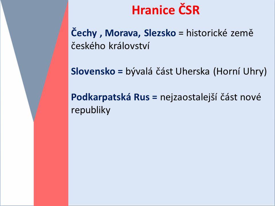 Hranice ČSR Čechy, Morava, Slezsko = historické země českého království Slovensko = bývalá část Uherska (Horní Uhry) Podkarpatská Rus = nejzaostalejší část nové republiky