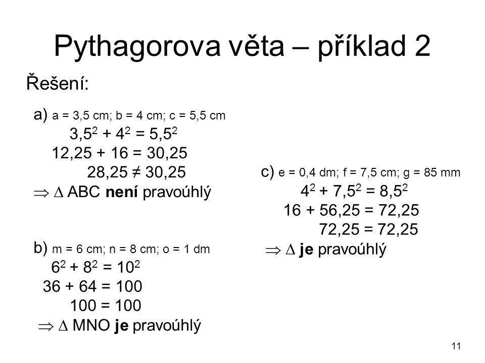 11 Pythagorova věta – příklad 2 Řešení: a) a = 3,5 cm; b = 4 cm; c = 5,5 cm 3,5 2 + 4 2 = 5,5 2 12,25 + 16 = 30,25 28,25 ≠ 30,25   ABC není pravoúhlý b) m = 6 cm; n = 8 cm; o = 1 dm 6 2 + 8 2 = 10 2 36 + 64 = 100 100 = 100   MNO je pravoúhlý c) e = 0,4 dm; f = 7,5 cm; g = 85 mm 4 2 + 7,5 2 = 8,5 2 16 + 56,25 = 72,25 72,25 = 72,25   je pravoúhlý