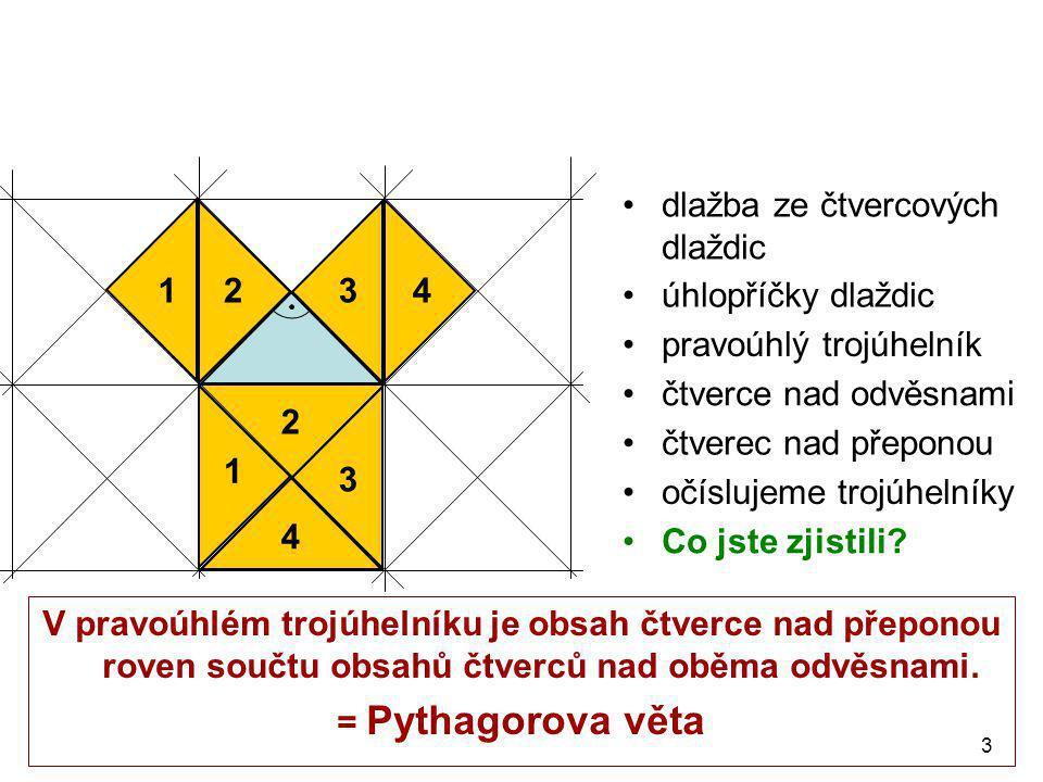 3 •úhlopříčky dlaždic 1243 1 2 3 4 •dlažba ze čtvercových dlaždic •pravoúhlý trojúhelník •čtverce nad odvěsnami •čtverec nad přeponou •očíslujeme trojúhelníky •C•Co jste zjistili.