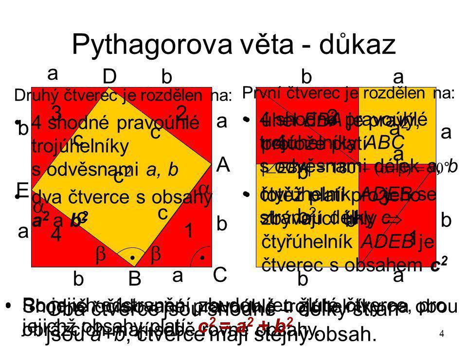 4 Pythagorova věta - důkaz a a a a a abb b b b c c c c c2c2 B A C   1 1 3 4 2 b b a b2b2 b b a2a2 a D E •Oba čtverce jsou shodné – délky stran jsou a+b, čtverce mají stejný obsah.