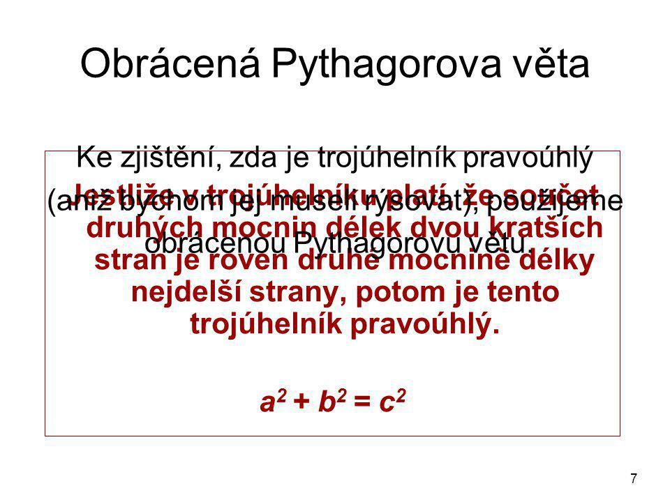7 Obrácená Pythagorova věta Jestliže v trojúhelníku platí, že součet druhých mocnin délek dvou kratších stran je roven druhé mocnině délky nejdelší strany, potom je tento trojúhelník pravoúhlý.