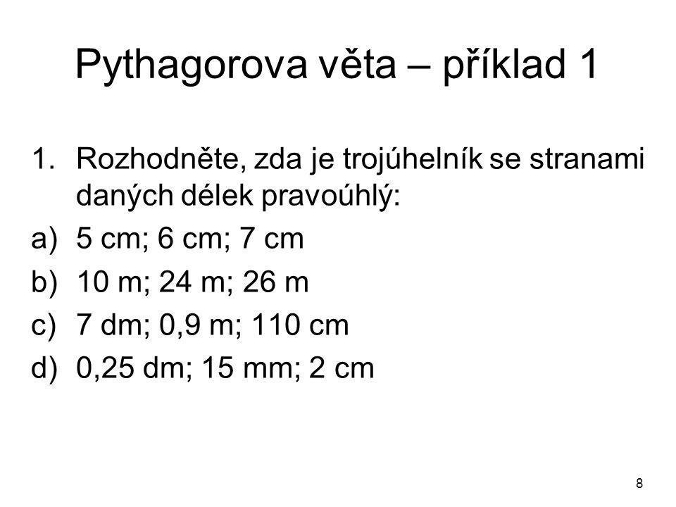 8 Pythagorova věta – příklad 1 1.Rozhodněte, zda je trojúhelník se stranami daných délek pravoúhlý: a)5 cm; 6 cm; 7 cm b)10 m; 24 m; 26 m c)7 dm; 0,9 m; 110 cm d)0,25 dm; 15 mm; 2 cm