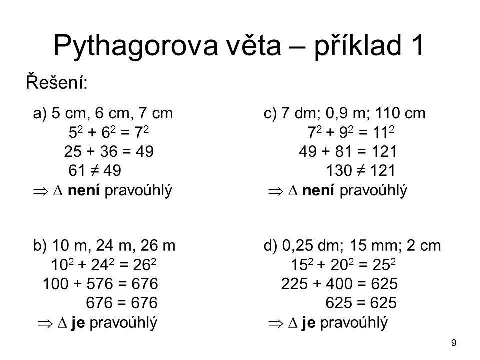 9 Pythagorova věta – příklad 1 Řešení: a) 5 cm, 6 cm, 7 cm 5 2 + 6 2 = 7 2 25 + 36 = 49 61 ≠ 49   není pravoúhlý b) 10 m, 24 m, 26 m 10 2 + 24 2 = 26 2 100 + 576 = 676 676 = 676   je pravoúhlý c) 7 dm; 0,9 m; 110 cm 7 2 + 9 2 = 11 2 49 + 81 = 121 130 ≠ 121   není pravoúhlý d) 0,25 dm; 15 mm; 2 cm 15 2 + 20 2 = 25 2 225 + 400 = 625 625 = 625   je pravoúhlý