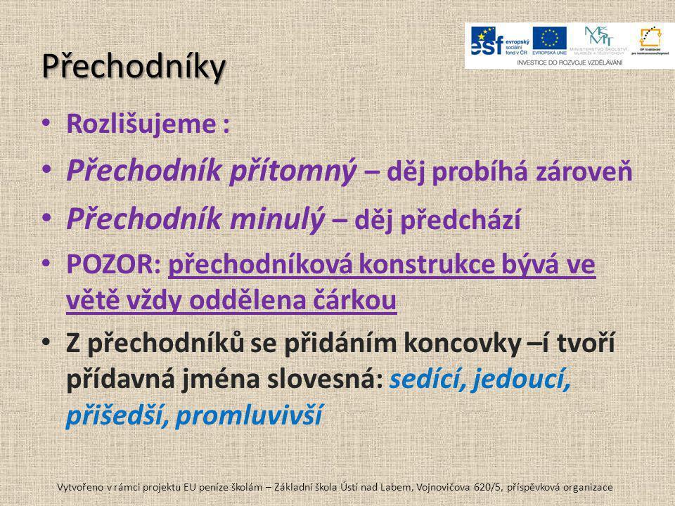 Přechodníky • Rozlišujeme : • Přechodník přítomný – děj probíhá zároveň • Přechodník minulý – děj předchází • POZOR: přechodníková konstrukce bývá ve větě vždy oddělena čárkou • Z přechodníků se přidáním koncovky –í tvoří přídavná jména slovesná: sedící, jedoucí, přišedší, promluvivší Vytvořeno v rámci projektu EU peníze školám – Základní škola Ústí nad Labem, Vojnovičova 620/5, příspěvková organizace