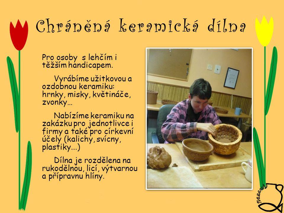 Pro osoby s lehčím i těžším handicapem. Vyrábíme užitkovou a ozdobnou keramiku: hrnky, misky, květináče, zvonky… Nabízíme keramiku na zakázku pro jedn