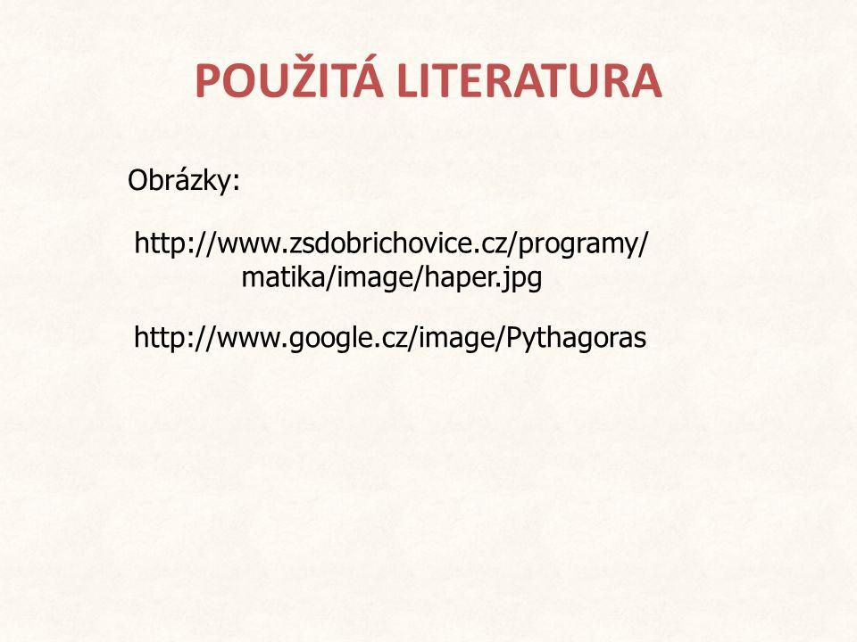 POUŽITÁ LITERATURA Obrázky: http://www.google.cz/image/Pythagoras http://www.zsdobrichovice.cz/programy/ matika/image/haper.jpg