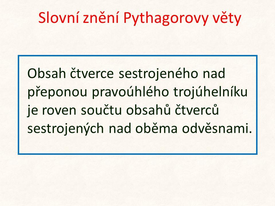 Slovní znění Pythagorovy věty Obsah čtverce sestrojeného nad přeponou pravoúhlého trojúhelníku je roven součtu obsahů čtverců sestrojených nad oběma o