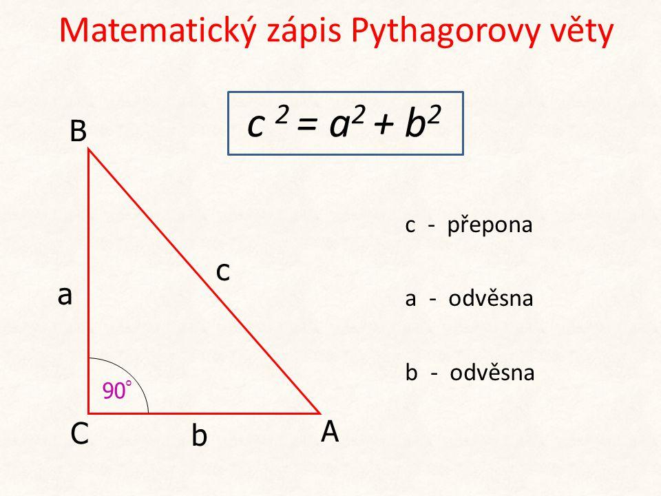 c 2 = a 2 + b 2 c - přepona a - odvěsna b - odvěsna c a b 90 ° Matematický zápis Pythagorovy věty C A B