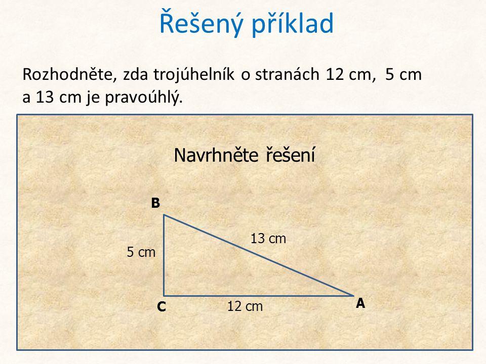 Řešený příklad Rozhodněte, zda trojúhelník o stranách 12 cm, 5 cm a 13 cm je pravoúhlý. Pokud se má jednat o pravoúhlý trojúhelník, musí být nejdelší