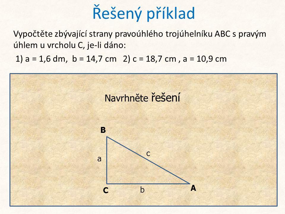 Řešený příklad Vypočtěte zbývající strany pravoúhlého trojúhelníku ABC s pravým úhlem u vrcholu C, je-li dáno: 1) a = 1,6 dm, b = 14,7 cm 2) c = 18,7