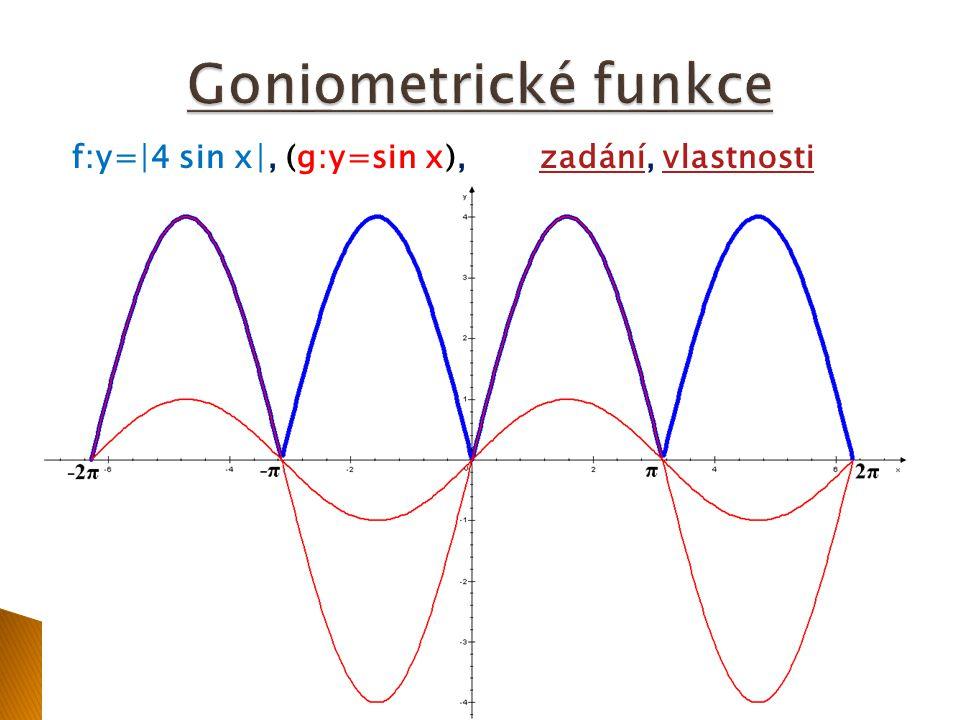 Předpis:f: y=∣4 sin x∣grafgraf Vlastnosti funkce f určíme z grafu: H(f) = 0;4 není prostá, není lichá, je sudá je omezenáje periodická s periodou 180° klesající: -270°;-180°,-90°;0°, 90°;180°,270°;360° rostoucí:-360°;-270°,-180°;-90°, 0°;90°,180°;270° průsečík s osou y: y = 0 průsečík s osou x: x = -360°, -180°, 0°, 180°, 360° jsou současně lokální minima lokální maximum (y=4): x = -270°, -90°, 90°, 270°