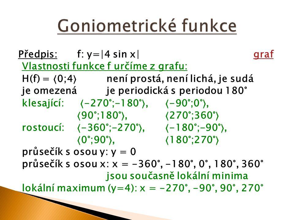Předpis:f: y=∣4 sin x∣grafgraf Vlastnosti funkce f určíme z grafu: H(f) = 0;4 není prostá, není lichá, je sudá je omezenáje periodická s periodou 180°
